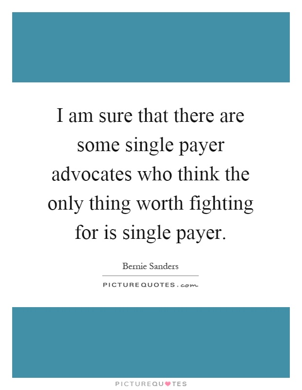 I am sure that there are some single payer advocates who think the only thing worth fighting for is single payer Picture Quote #1