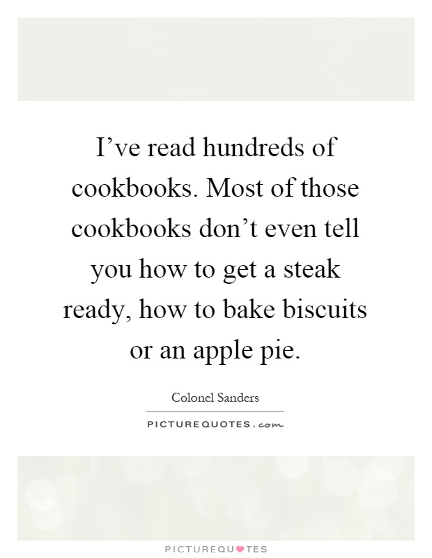I've read hundreds of cookbooks. Most of those cookbooks don't even tell you how to get a steak ready, how to bake biscuits or an apple pie Picture Quote #1