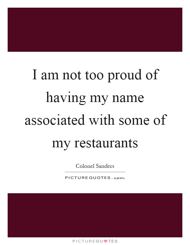 I am not too proud of having my name associated with some of my restaurants Picture Quote #1