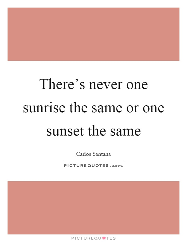 There's never one sunrise the same or one sunset the same Picture Quote #1