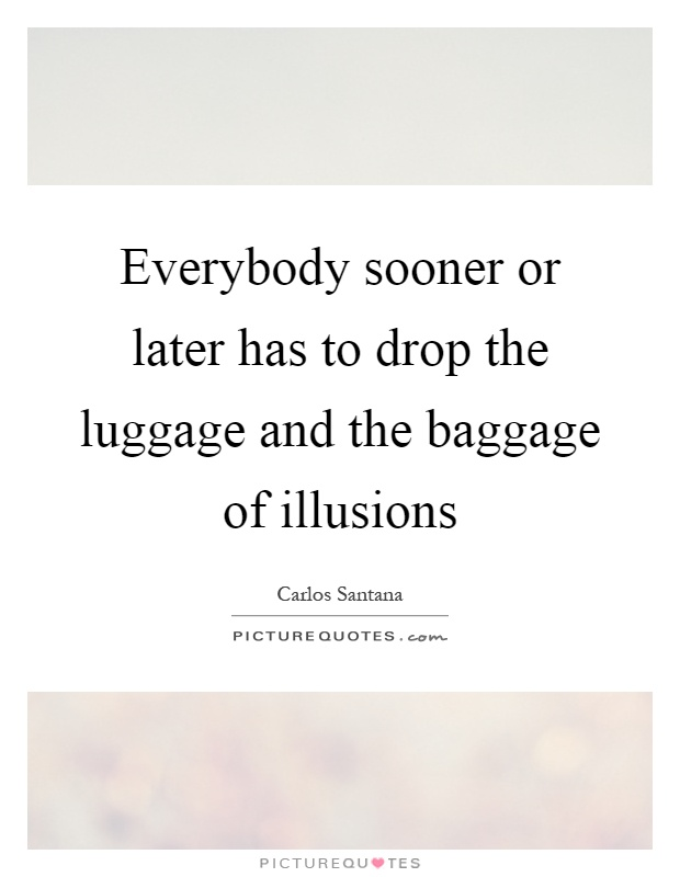 Everybody sooner or later has to drop the luggage and the baggage of illusions Picture Quote #1