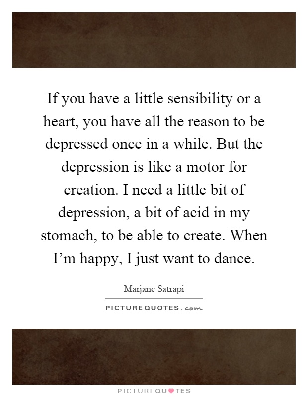 If you have a little sensibility or a heart, you have all the reason to be depressed once in a while. But the depression is like a motor for creation. I need a little bit of depression, a bit of acid in my stomach, to be able to create. When I'm happy, I just want to dance Picture Quote #1