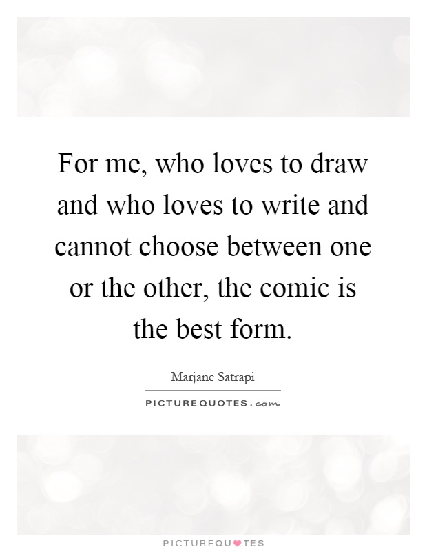 For me, who loves to draw and who loves to write and cannot choose between one or the other, the comic is the best form Picture Quote #1