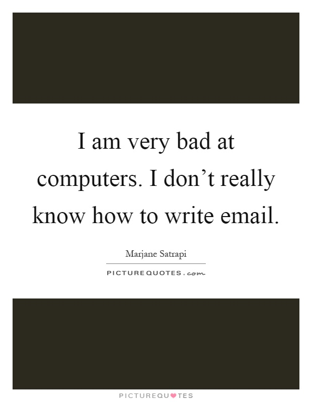 I am very bad at computers. I don't really know how to write email Picture Quote #1