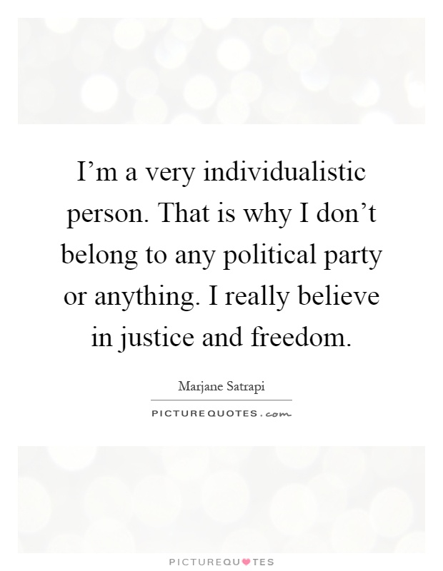 I'm a very individualistic person. That is why I don't belong to any political party or anything. I really believe in justice and freedom Picture Quote #1