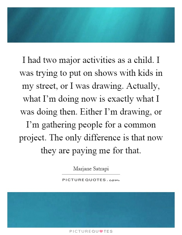 I had two major activities as a child. I was trying to put on shows with kids in my street, or I was drawing. Actually, what I'm doing now is exactly what I was doing then. Either I'm drawing, or I'm gathering people for a common project. The only difference is that now they are paying me for that Picture Quote #1