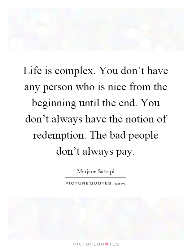 Life is complex. You don't have any person who is nice from the beginning until the end. You don't always have the notion of redemption. The bad people don't always pay Picture Quote #1