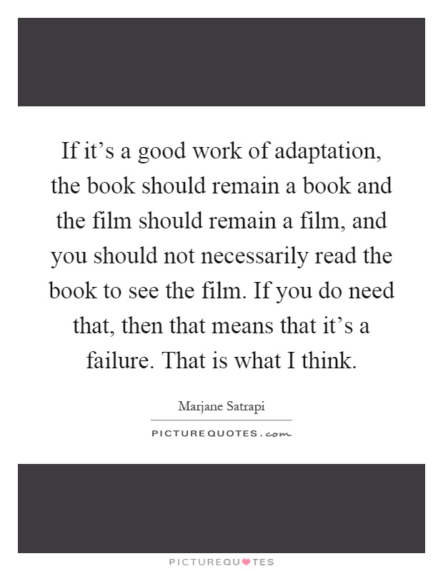 If it's a good work of adaptation, the book should remain a book and the film should remain a film, and you should not necessarily read the book to see the film. If you do need that, then that means that it's a failure. That is what I think Picture Quote #1