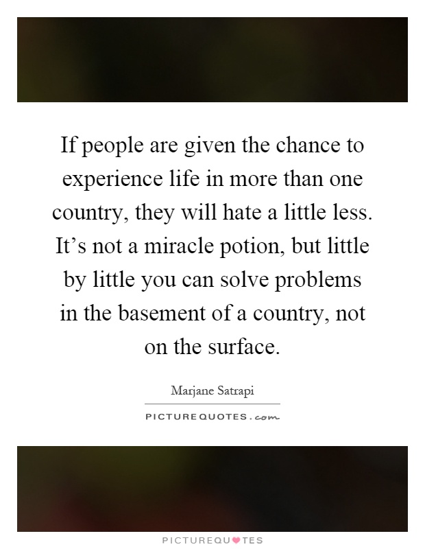 If people are given the chance to experience life in more than one country, they will hate a little less. It's not a miracle potion, but little by little you can solve problems in the basement of a country, not on the surface Picture Quote #1