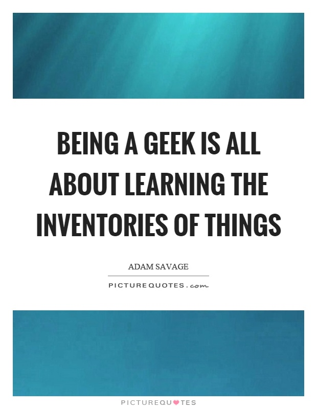 Being a geek is all about learning the inventories of things Picture Quote #1