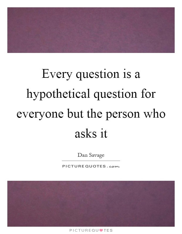 Every question is a hypothetical question for everyone but the person who asks it Picture Quote #1