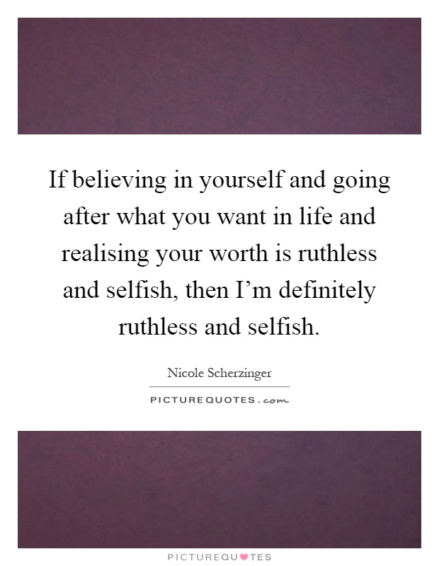 If believing in yourself and going after what you want in life and realising your worth is ruthless and selfish, then I'm definitely ruthless and selfish Picture Quote #1