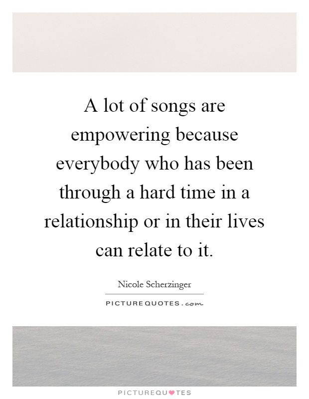 A lot of songs are empowering because everybody who has been through a hard time in a relationship or in their lives can relate to it Picture Quote #1