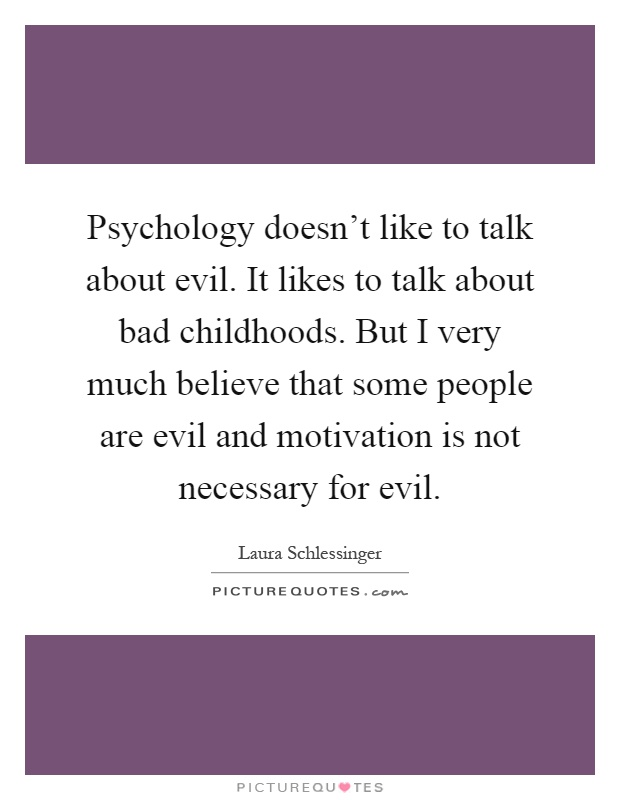Psychology doesn't like to talk about evil. It likes to talk about bad childhoods. But I very much believe that some people are evil and motivation is not necessary for evil Picture Quote #1