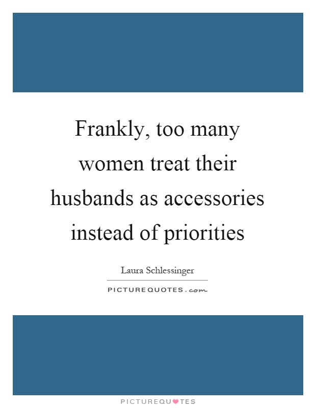 Frankly, too many women treat their husbands as accessories instead of priorities Picture Quote #1