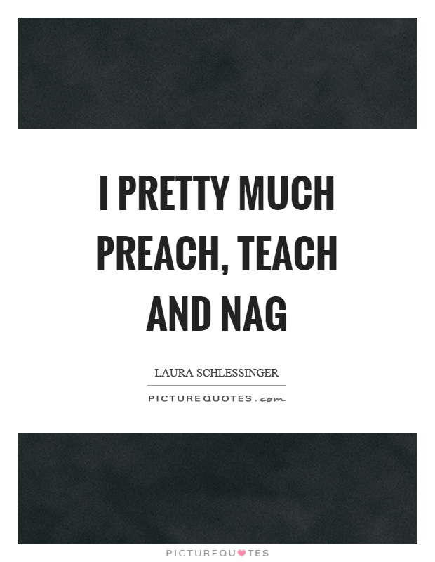 I pretty much preach, teach and nag Picture Quote #1