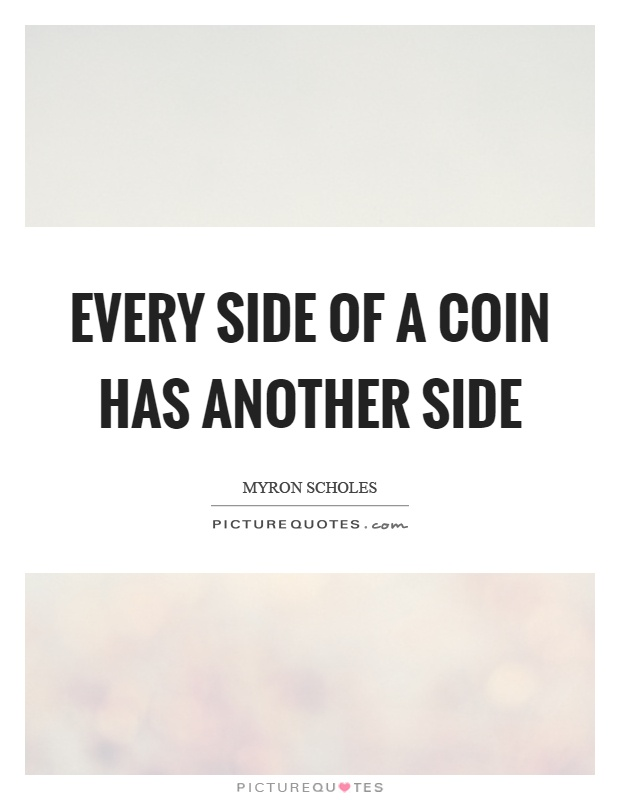Every side of a coin has another side Picture Quote #1