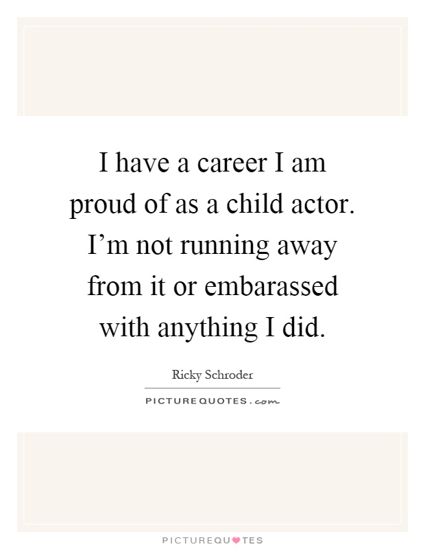 I have a career I am proud of as a child actor. I'm not running away from it or embarassed with anything I did Picture Quote #1