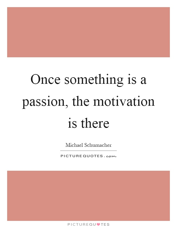 Once something is a passion, the motivation is there Picture Quote #1