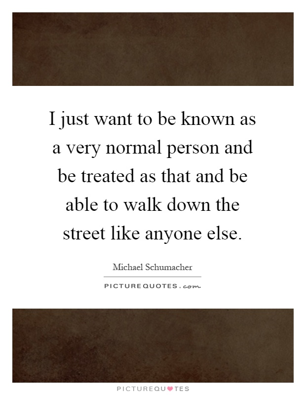 I just want to be known as a very normal person and be treated as that and be able to walk down the street like anyone else Picture Quote #1