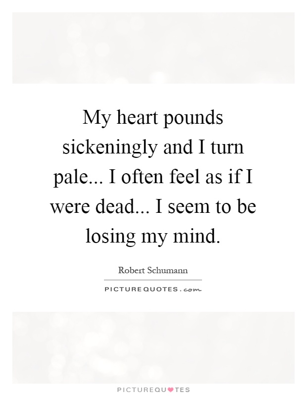 My heart pounds sickeningly and I turn pale... I often feel as if I were dead... I seem to be losing my mind Picture Quote #1
