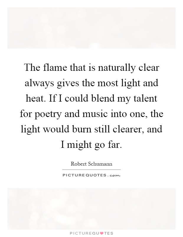 The flame that is naturally clear always gives the most light and heat. If I could blend my talent for poetry and music into one, the light would burn still clearer, and I might go far Picture Quote #1