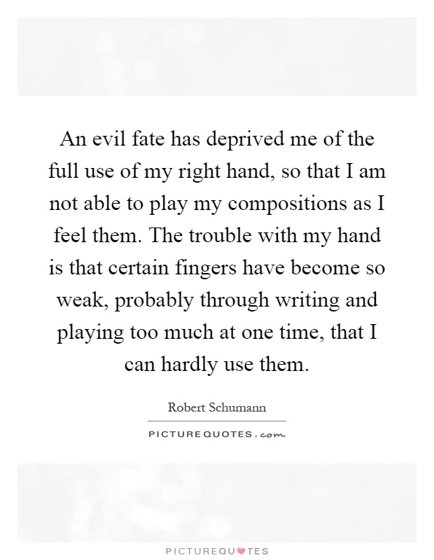 An evil fate has deprived me of the full use of my right hand, so that I am not able to play my compositions as I feel them. The trouble with my hand is that certain fingers have become so weak, probably through writing and playing too much at one time, that I can hardly use them Picture Quote #1