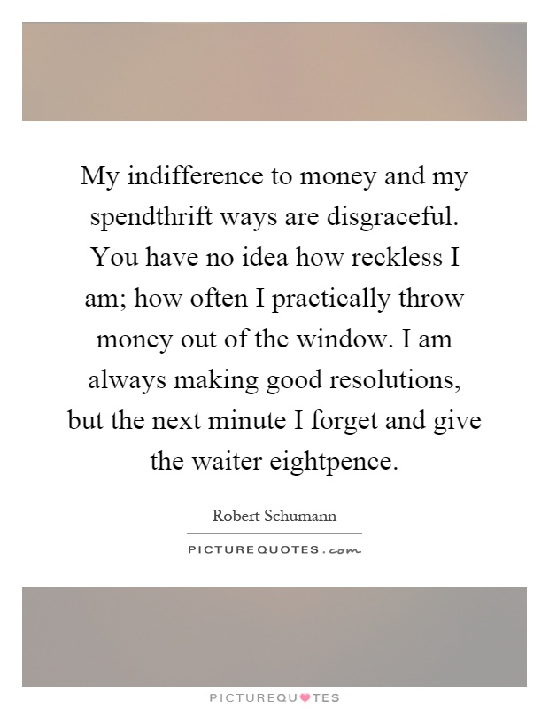 My indifference to money and my spendthrift ways are disgraceful. You have no idea how reckless I am; how often I practically throw money out of the window. I am always making good resolutions, but the next minute I forget and give the waiter eightpence Picture Quote #1