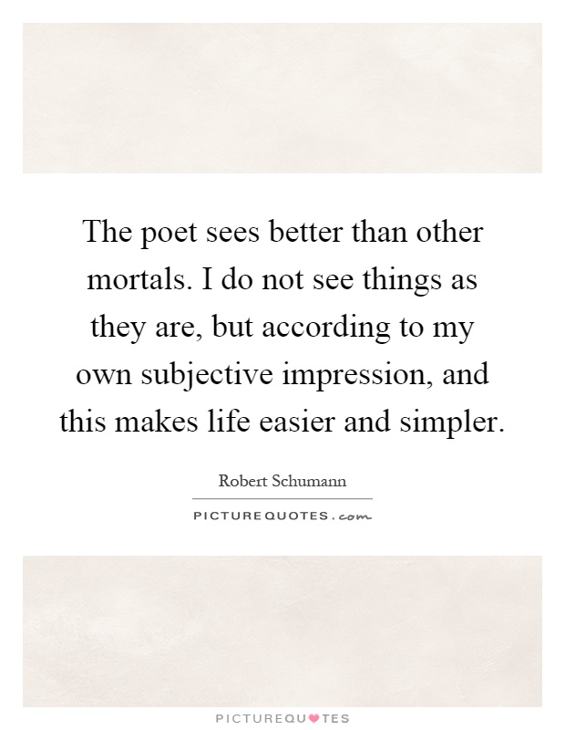 The poet sees better than other mortals. I do not see things as they are, but according to my own subjective impression, and this makes life easier and simpler Picture Quote #1