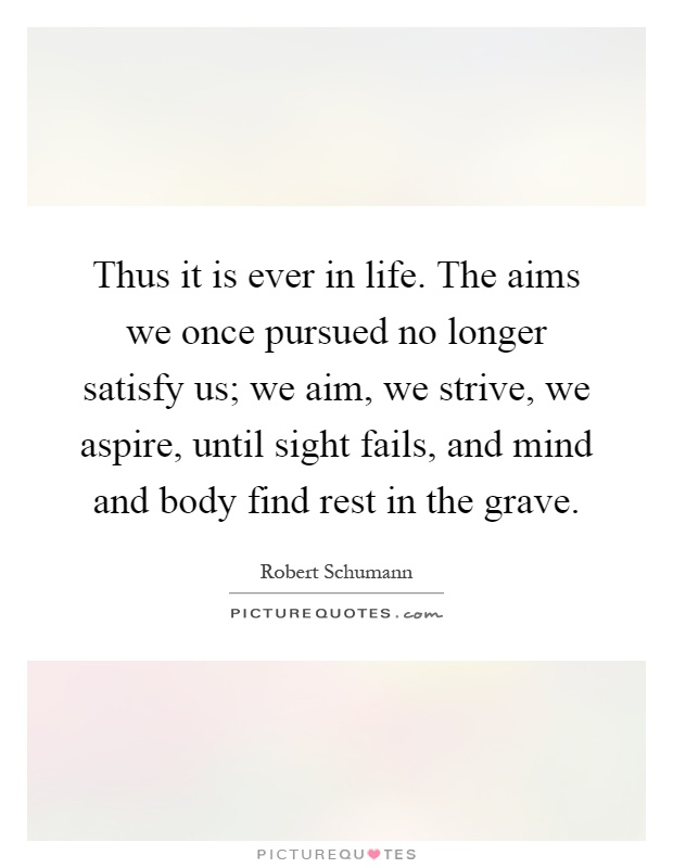 Thus it is ever in life. The aims we once pursued no longer satisfy us; we aim, we strive, we aspire, until sight fails, and mind and body find rest in the grave Picture Quote #1