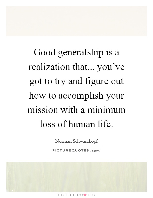 Good generalship is a realization that... you've got to try and figure out how to accomplish your mission with a minimum loss of human life Picture Quote #1