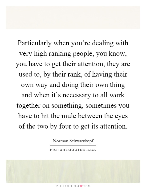 Particularly when you're dealing with very high ranking people, you know, you have to get their attention, they are used to, by their rank, of having their own way and doing their own thing and when it's necessary to all work together on something, sometimes you have to hit the mule between the eyes of the two by four to get its attention Picture Quote #1
