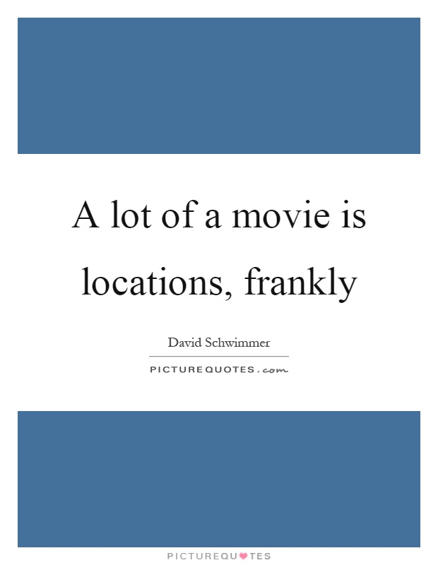 A lot of a movie is locations, frankly Picture Quote #1