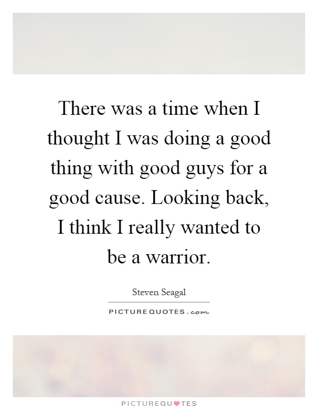 There was a time when I thought I was doing a good thing with good guys for a good cause. Looking back, I think I really wanted to be a warrior Picture Quote #1