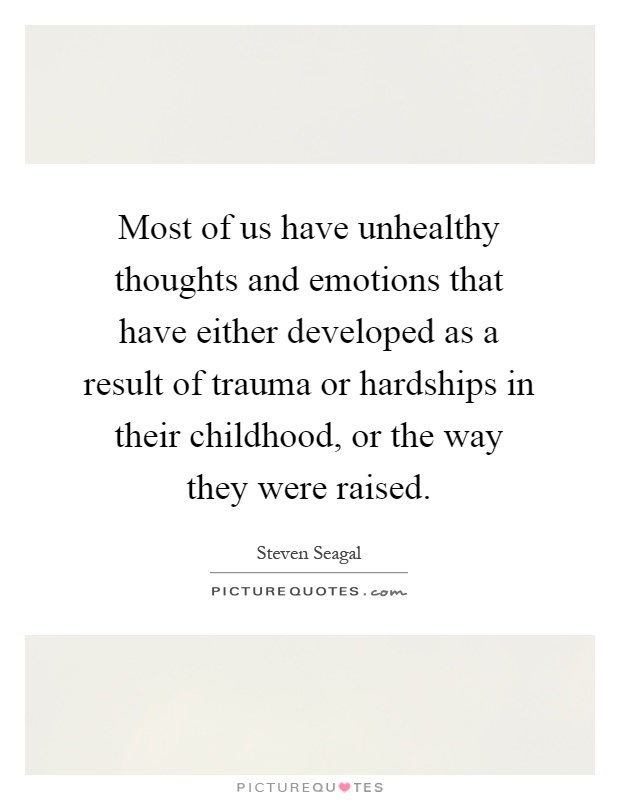 Most of us have unhealthy thoughts and emotions that have either developed as a result of trauma or hardships in their childhood, or the way they were raised Picture Quote #1