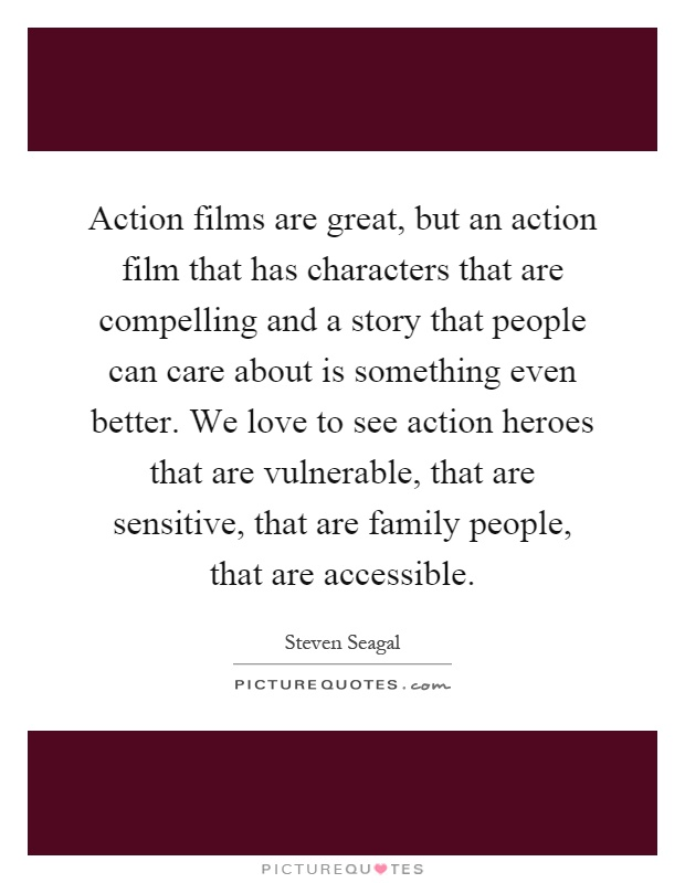 Action films are great, but an action film that has characters that are compelling and a story that people can care about is something even better. We love to see action heroes that are vulnerable, that are sensitive, that are family people, that are accessible Picture Quote #1