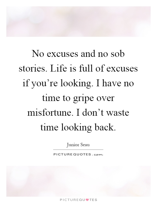 No excuses and no sob stories. Life is full of excuses if you're looking. I have no time to gripe over misfortune. I don't waste time looking back Picture Quote #1