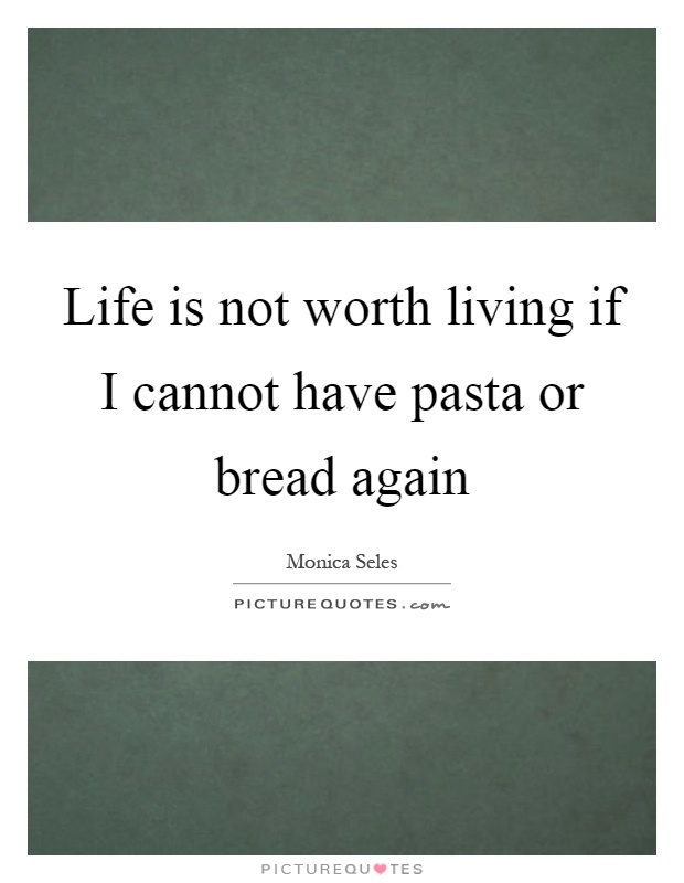 Life is not worth living if I cannot have pasta or bread again Picture Quote #1