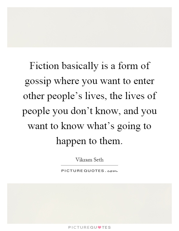 Fiction basically is a form of gossip where you want to enter other people's lives, the lives of people you don't know, and you want to know what's going to happen to them Picture Quote #1