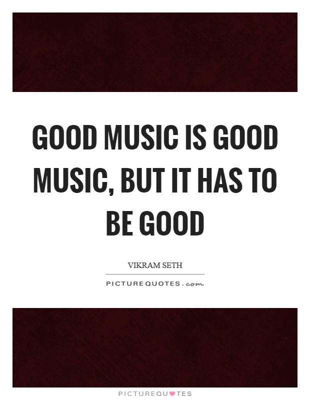 Good music is good music, but it has to be good Picture Quote #1