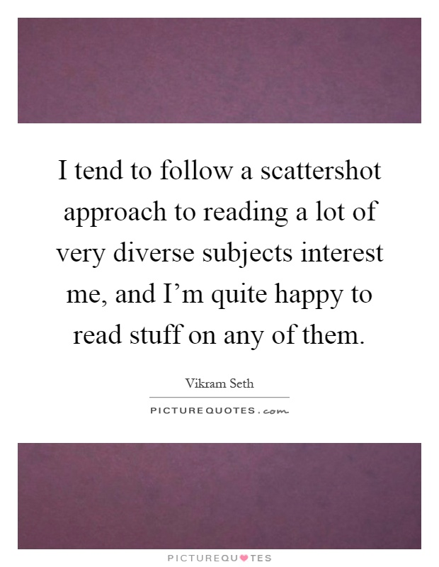 I tend to follow a scattershot approach to reading a lot of very diverse subjects interest me, and I'm quite happy to read stuff on any of them Picture Quote #1