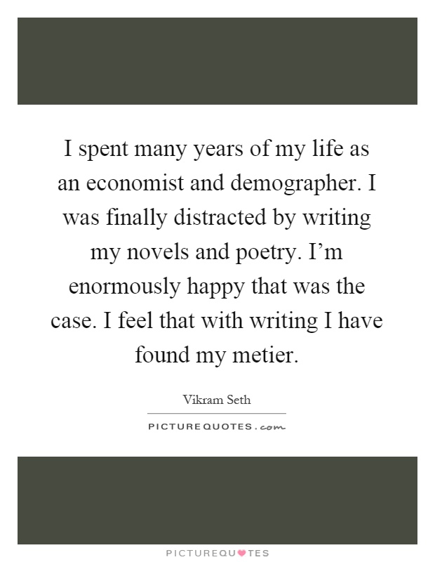 I spent many years of my life as an economist and demographer. I was finally distracted by writing my novels and poetry. I'm enormously happy that was the case. I feel that with writing I have found my metier Picture Quote #1