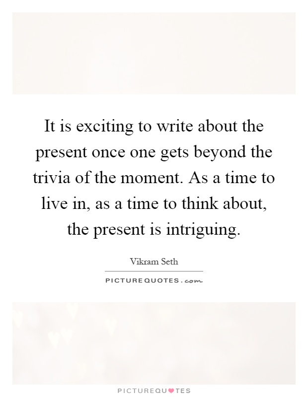 It is exciting to write about the present once one gets beyond the trivia of the moment. As a time to live in, as a time to think about, the present is intriguing Picture Quote #1
