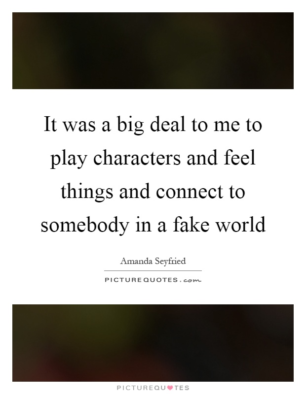 It was a big deal to me to play characters and feel things and connect to somebody in a fake world Picture Quote #1