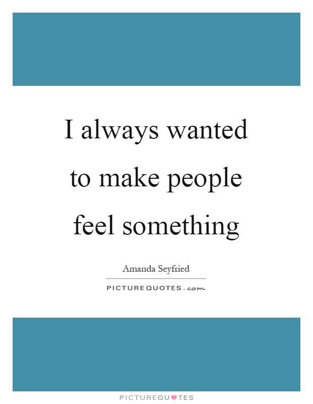 I always wanted to make people feel something Picture Quote #1