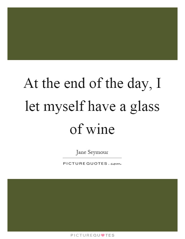 At the end of the day, I let myself have a glass of wine Picture Quote #1