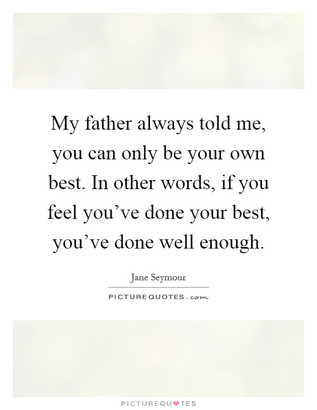 My father always told me, you can only be your own best. In other words, if you feel you've done your best, you've done well enough Picture Quote #1