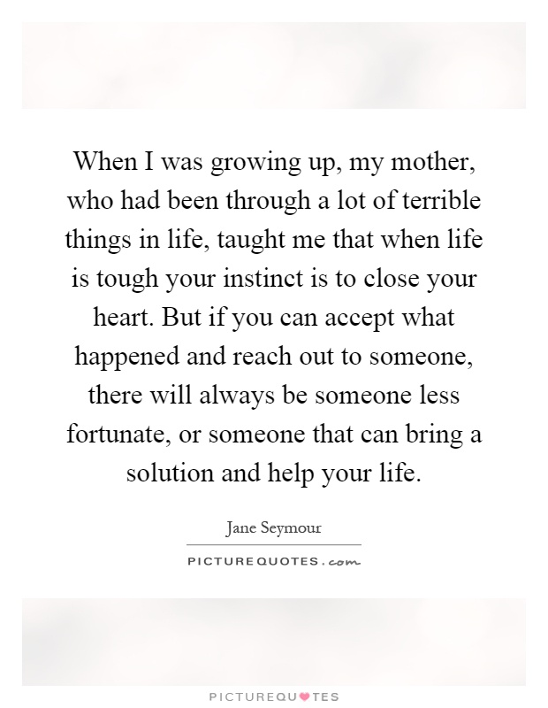 When I was growing up, my mother, who had been through a lot of terrible things in life, taught me that when life is tough your instinct is to close your heart. But if you can accept what happened and reach out to someone, there will always be someone less fortunate, or someone that can bring a solution and help your life Picture Quote #1