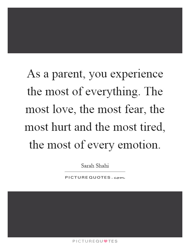 As a parent, you experience the most of everything. The most love, the most fear, the most hurt and the most tired, the most of every emotion Picture Quote #1