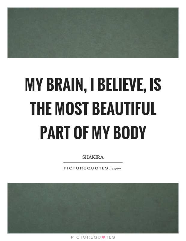 My brain, I believe, is the most beautiful part of my body Picture Quote #1